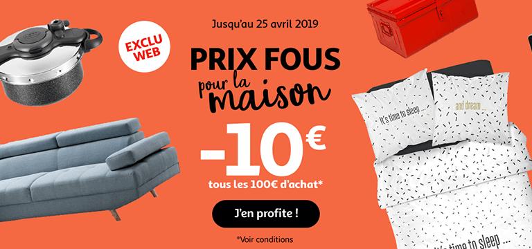 Jusqu'au 25 avril 2019 : Prix fou pour la maison ! -10€ tous les 100€ d'achat